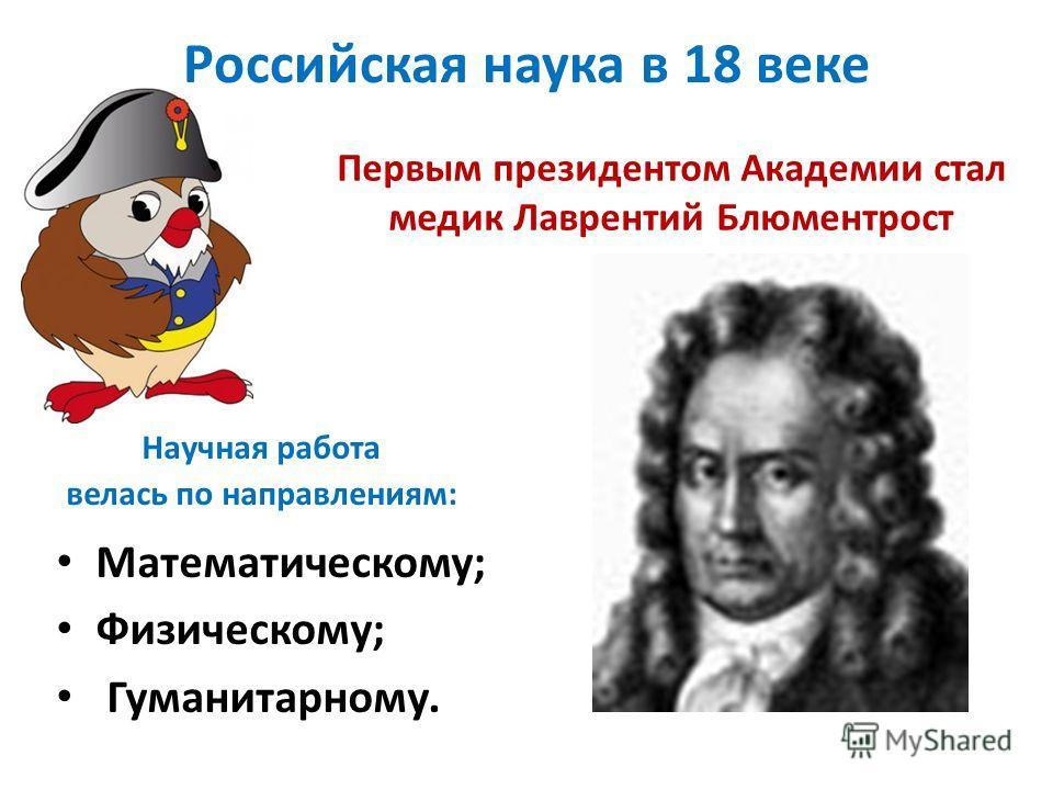 Российская наука в 18 веке Первым президентом Академии стал медик Лаврентий Блюментрост Научная работа велась по направлениям: Математическому; Физическому; Гуманитарному.