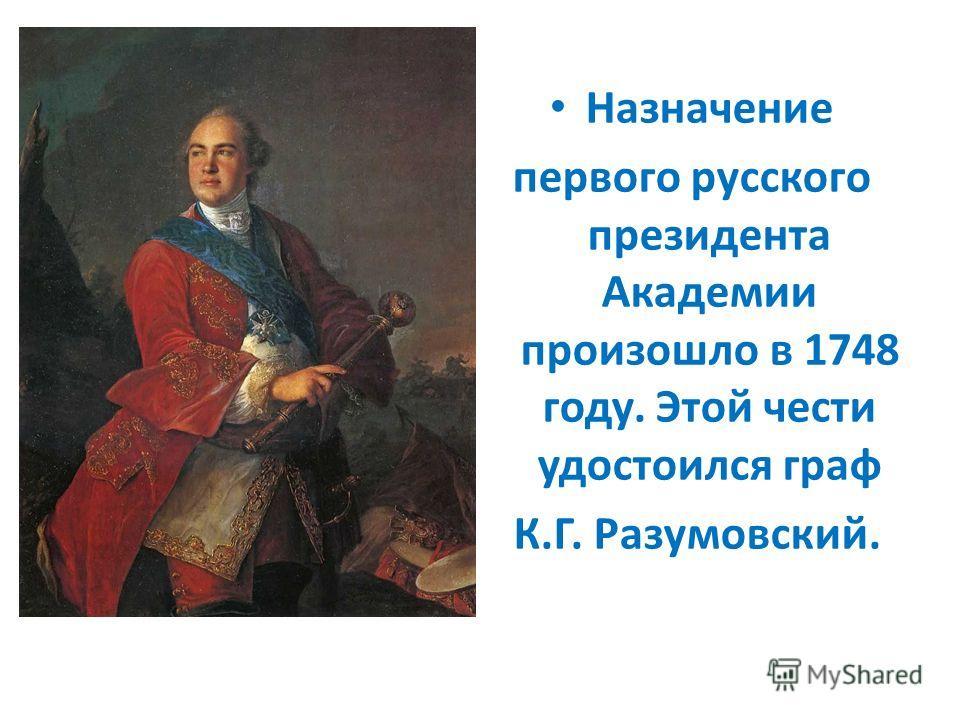 Назначение первого русского президента Академии произошло в 1748 году. Этой чести удостоился граф К.Г. Разумовский.