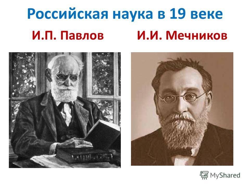 Российская наука в 19 веке И.П. Павлов И.И. Мечников