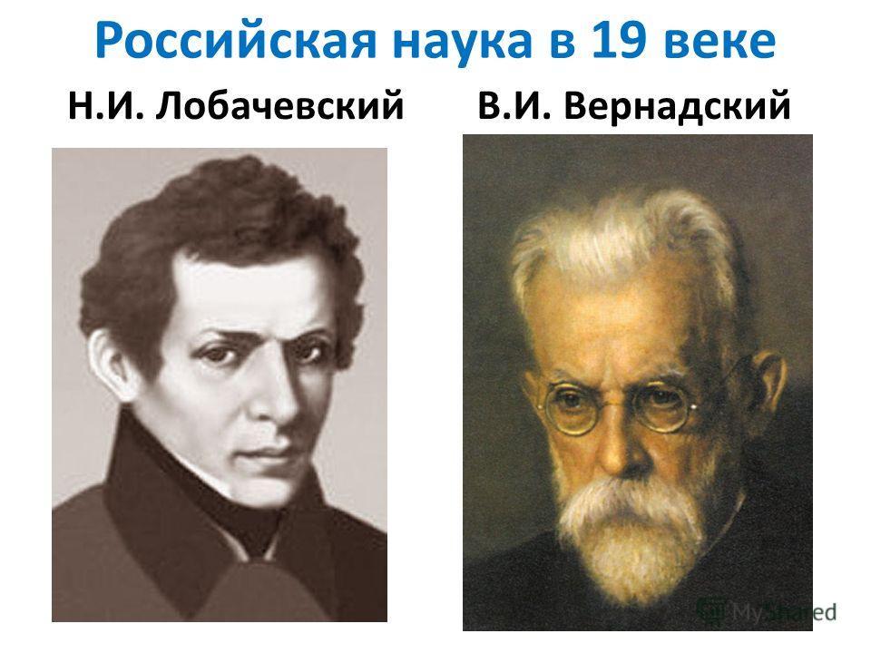 Российская наука в 19 веке Н.И. Лобачевский В.И. Вернадский