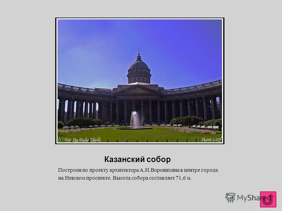 Казанский собор Построен по проекту архитектора А. Н. Воронихина в центре города на Невском проспекте. Высота собора составляет 71,6 м.