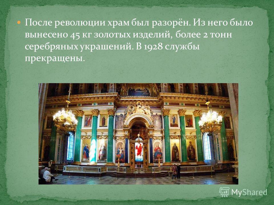 После революции храм был разорён. Из него было вынесено 45 кг золотых изделий, более 2 тонн серебряных украшений. В 1928 службы прекращены.