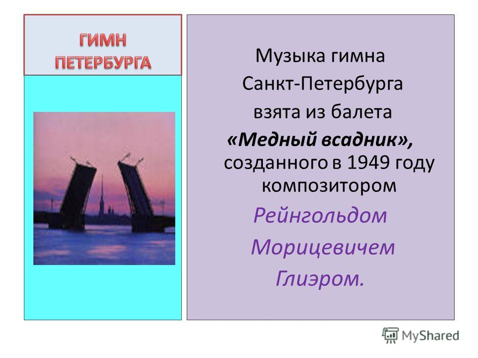 Музыка гимна Санкт-Петербурга взята из балета «Медный всадник», созданного в 1949 году композитором Рейнгольдом Морицевичем Глиэром.