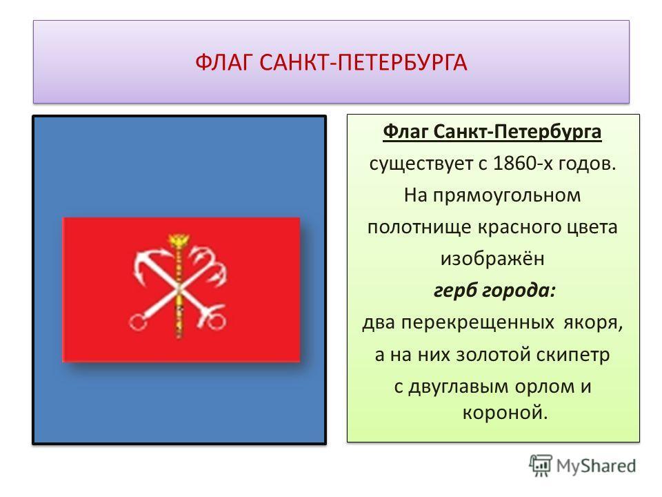 ФЛАГ САНКТ-ПЕТЕРБУРГА Флаг Санкт-Петербурга существует с 1860-х годов. На прямоугольном полотнище красного цвета изображён герб города: два перекрещенных якоря, а на них золотой скипетр с двуглавым орлом и короной. Флаг Санкт-Петербурга существует с