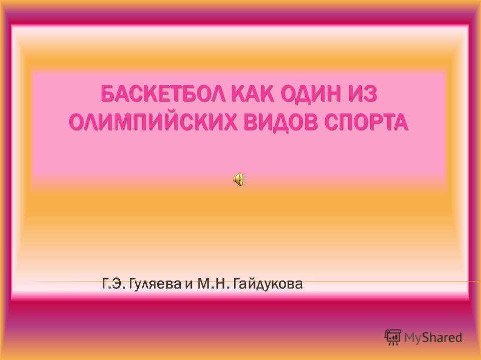 БАСКЕТБОЛ КАК ОДИН ИЗ ОЛИМПИЙСКИХ ВИДОВ СПОРТА Г.Э. Гуляева и М.Н. Гайдукова