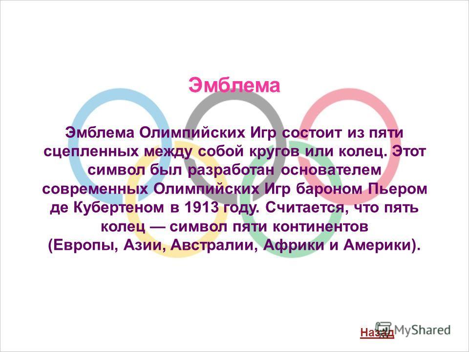 Эмблема Эмблема Олимпийских Игр состоит из пяти сцепленных между собой кругов или колец. Этот символ был разработан основателем современных Олимпийских Игр бароном Пьером де Кубертеном в 1913 году. Считается, что пять колец символ пяти континентов (Е