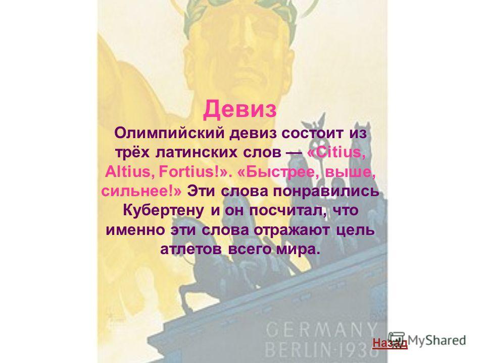 Девиз Олимпийский девиз состоит из трёх латинских слов «Citius, Altius, Fortius!». «Быстрее, выше, сильнее!» Эти слова понравились Кубертену и он посчитал, что именно эти слова отражают цель атлетов всего мира. Назад