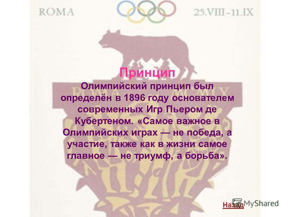 Принцип Олимпийский принцип был определён в 1896 году основателем современных Игр Пьером де Кубертеном. «Самое важное в Олимпийских играх не победа, а участие, также как в жизни самое главное не триумф, а борьба». Назад