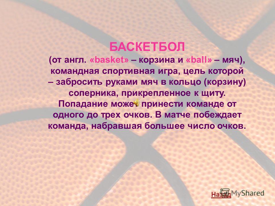 БАСКЕТБОЛ (от англ. «basket» – корзина и «ball» – мяч), командная спортивная игра, цель которой – забросить руками мяч в кольцо (корзину) соперника, прикрепленное к щиту. Попадание может принести команде от одного до трех очков. В матче побеждает ком