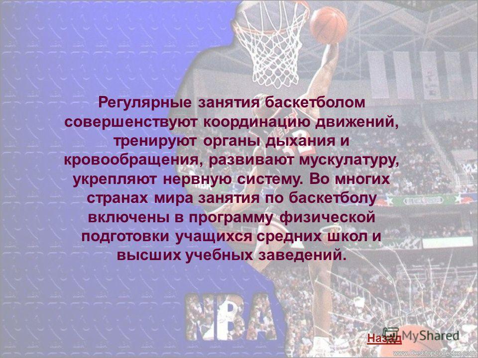 Регулярные занятия баскетболом совершенствуют координацию движений, тренируют органы дыхания и кровообращения, развивают мускулатуру, укрепляют нервную систему. Во многих странах мира занятия по баскетболу включены в программу физической подготовки у