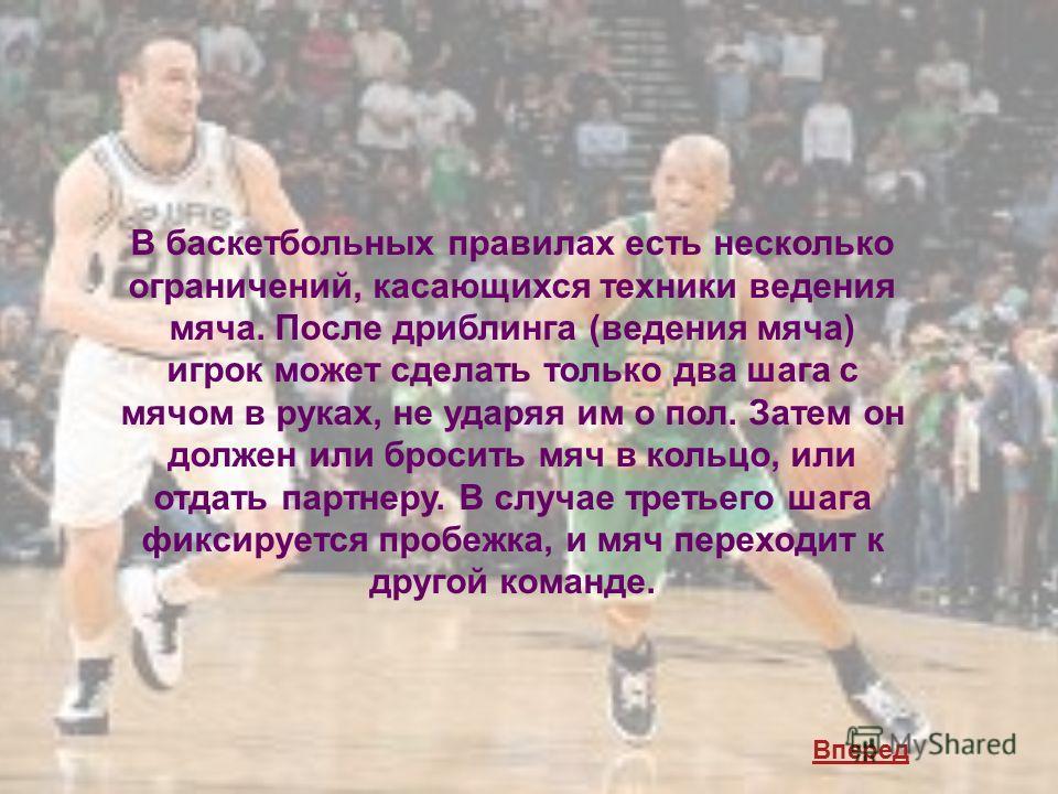 В баскетбольных правилах есть несколько ограничений, касающихся техники ведения мяча. После дриблинга (ведения мяча) игрок может сделать только два шага с мячом в руках, не ударяя им о пол. Затем он должен или бросить мяч в кольцо, или отдать партнер