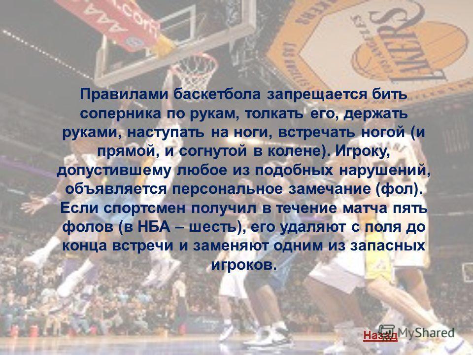 Правилами баскетбола запрещается бить соперника по рукам, толкать его, держать руками, наступать на ноги, встречать ногой (и прямой, и согнутой в колене). Игроку, допустившему любое из подобных нарушений, объявляется персональное замечание (фол). Есл