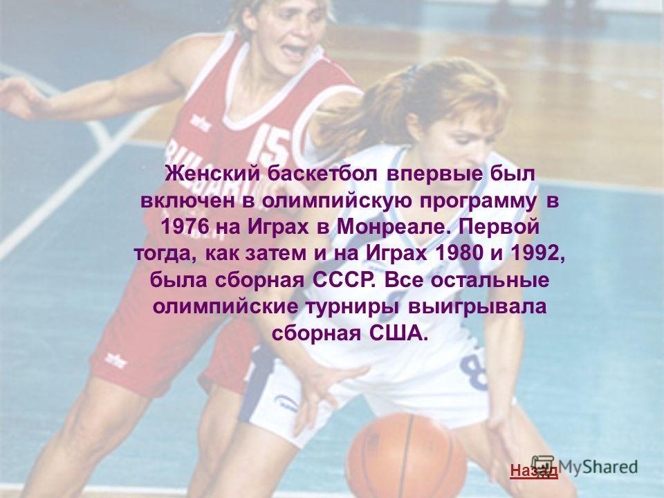 Женский баскетбол впервые был включен в олимпийскую программу в 1976 на Играх в Монреале. Первой тогда, как затем и на Играх 1980 и 1992, была сборная СССР. Все остальные олимпийские турниры выигрывала сборная США. Назад