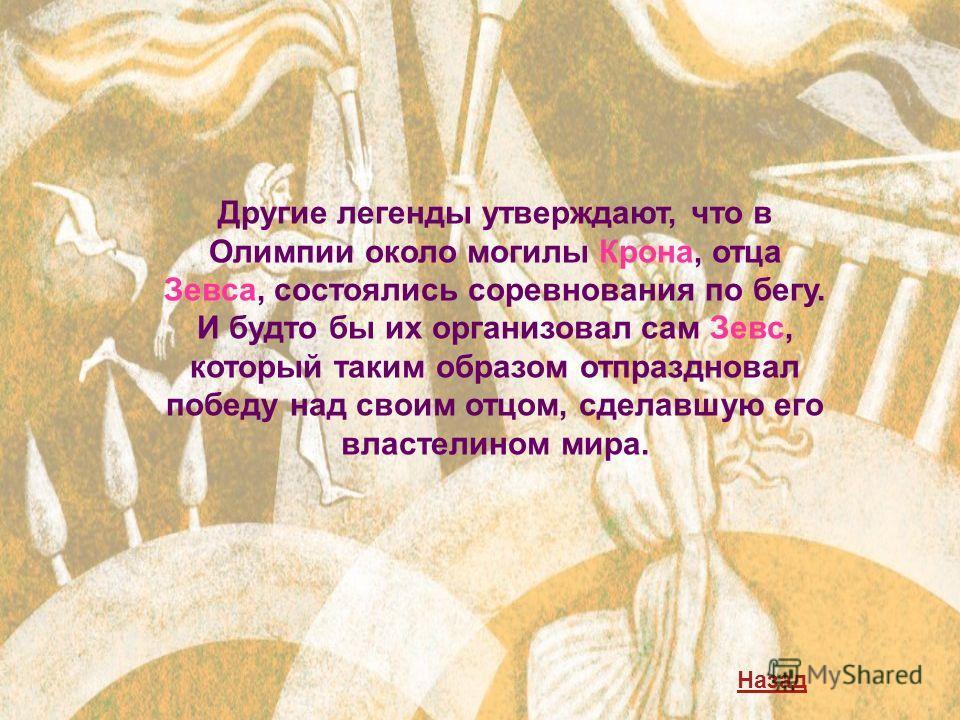Другие легенды утверждают, что в Олимпии около могилы Крона, отца Зевса, состоялись соревнования по бегу. И будто бы их организовал сам Зевс, который таким образом отпраздновал победу над своим отцом, сделавшую его властелином мира. Назад