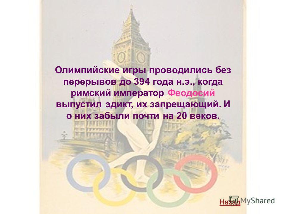 Олимпийские игры проводились без перерывов до 394 года н.э., когда римский император Феодосий выпустил эдикт, их запрещающий. И о них забыли почти на 20 веков. Назад