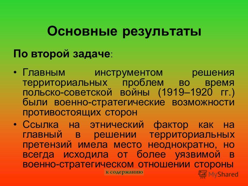 Основные результаты По второй задаче : Главным инструментом решения территориальных проблем во время польско-советской войны (1919–1920 гг.) были военно-стратегические возможности противостоящих сторон Ссылка на этнический фактор как на главный в реш