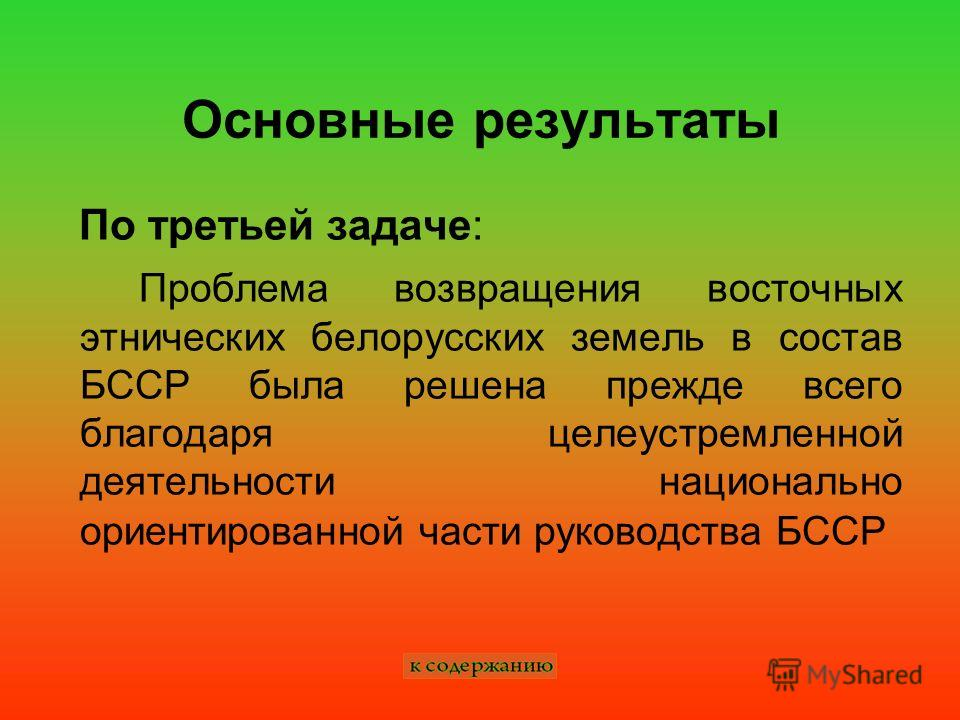 Основные результаты По третьей задаче: Проблема возвращения восточных этнических белорусских земель в состав БССР была решена прежде всего благодаря целеустремленной деятельности национально ориентированной части руководства БССР