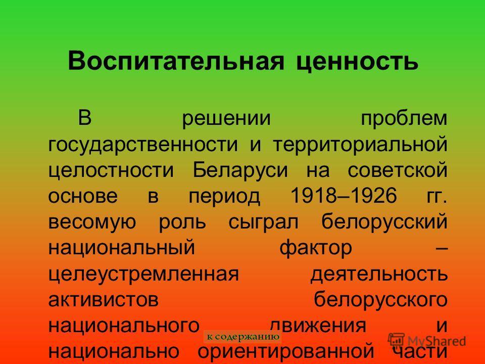 Воспитательная ценность В решении проблем государственности и территориальной целостности Беларуси на советской основе в период 1918–1926 гг. весомую роль сыграл белорусский национальный фактор – целеустремленная деятельность активистов белорусского
