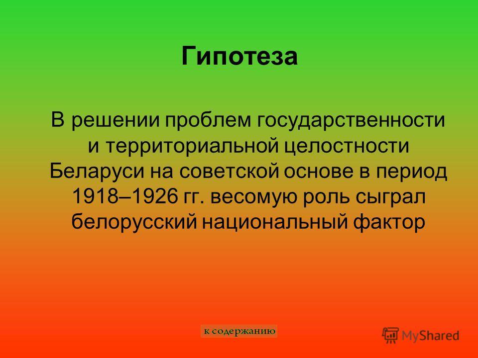 Гипотеза В решении проблем государственности и территориальной целостности Беларуси на советской основе в период 1918–1926 гг. весомую роль сыграл белорусский национальный фактор
