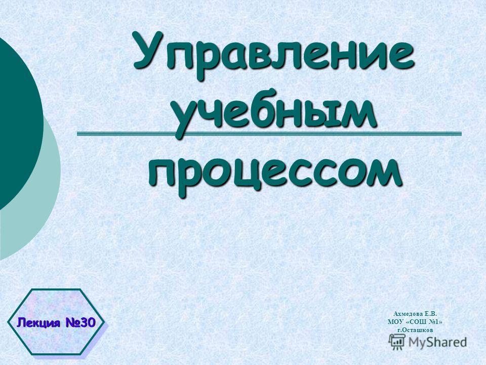Управление учебным процессом Ахмедова Е.В. МОУ «СОШ 1» г.Осташков Лекция 30