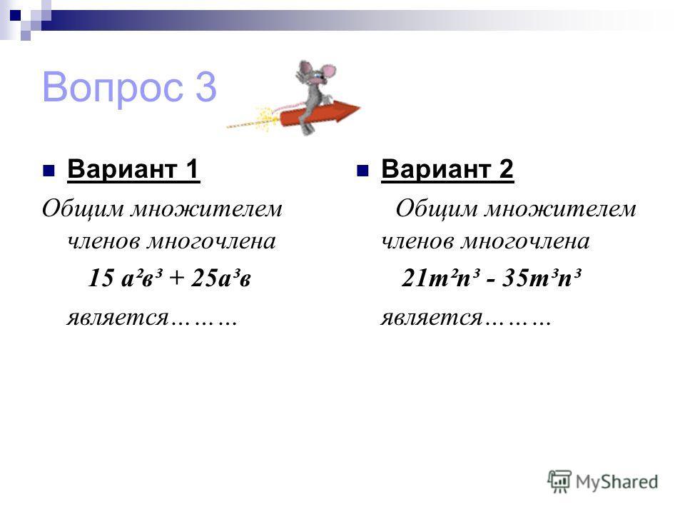 Вопрос 3 Вариант 1 Общим множителем членов многочлена 15 а²в³ + 25а³в является……… Вариант 2 Общим множителем членов многочлена 21m²n³ - 35m³n³ является………