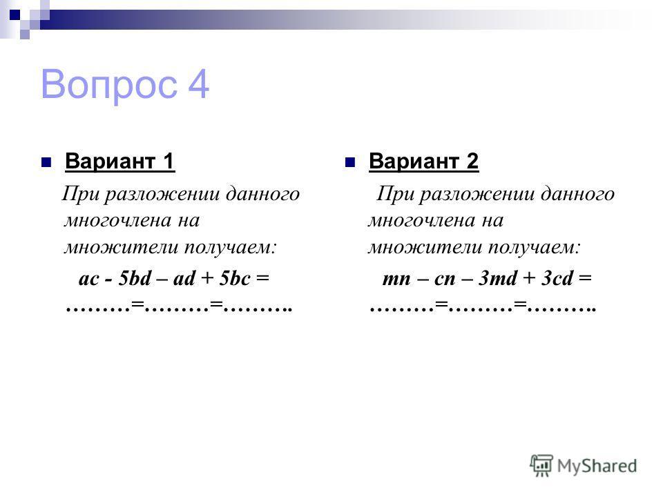 Вопрос 4 Вариант 1 При разложении данного многочлена на множители получаем: ac - 5bd – ad + 5bc = ………=………=………. Вариант 2 При разложении данного многочлена на множители получаем: mn – cn – 3md + 3cd = ………=………=……….