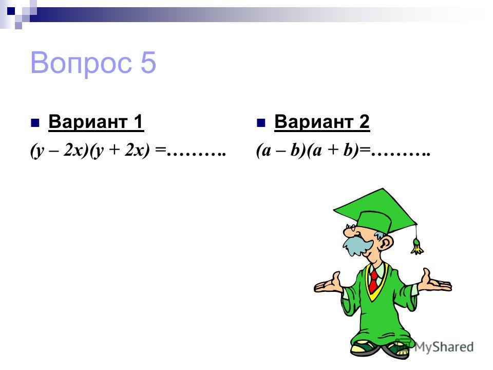 Вопрос 5 Вариант 1 (у – 2х)(у + 2х) =………. Вариант 2 (a – b)(a + b)=……….