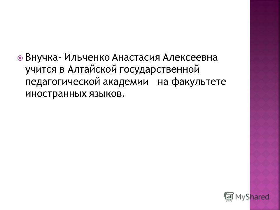 Внучка- Ильченко Анастасия Алексеевна учится в Алтайской государственной педагогической академии на факультете иностранных языков.