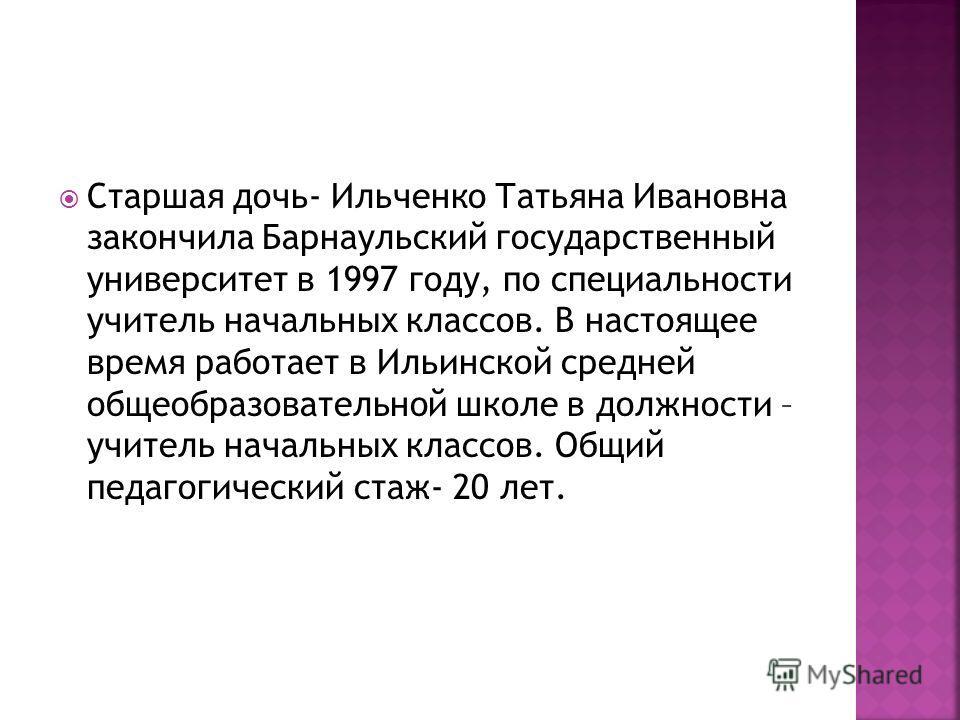Старшая дочь- Ильченко Татьяна Ивановна закончила Барнаульский государственный университет в 1997 году, по специальности учитель начальных классов. В настоящее время работает в Ильинской средней общеобразовательной школе в должности – учитель начальн