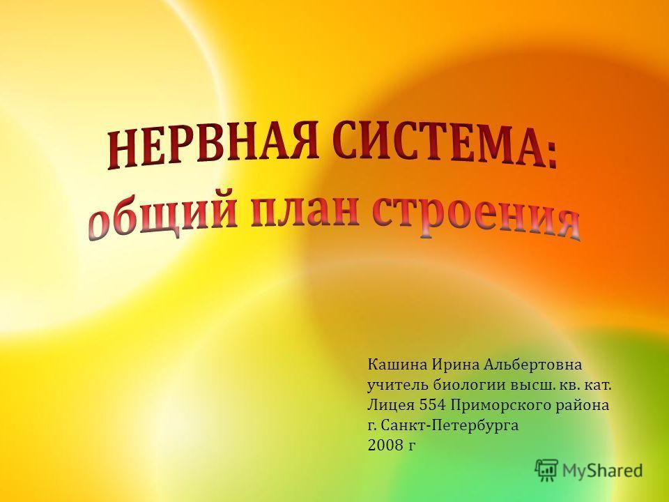 Кашина Ирина Альбертовна учитель биологии высш. кв. кат. Лицея 554 Приморского района г. Санкт-Петербурга 2008 г