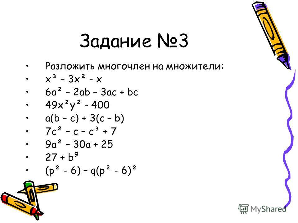 Задание 3 Разложить многочлен на множители: x³ – 3x² - x 6a² – 2ab – 3ac + bc 49x²y² - 400 a(b – c) + 3(c – b) 7c² – c – c³ + 7 9a² – 30a + 25 27 + b (p² - 6) – q(p² - 6)² 9