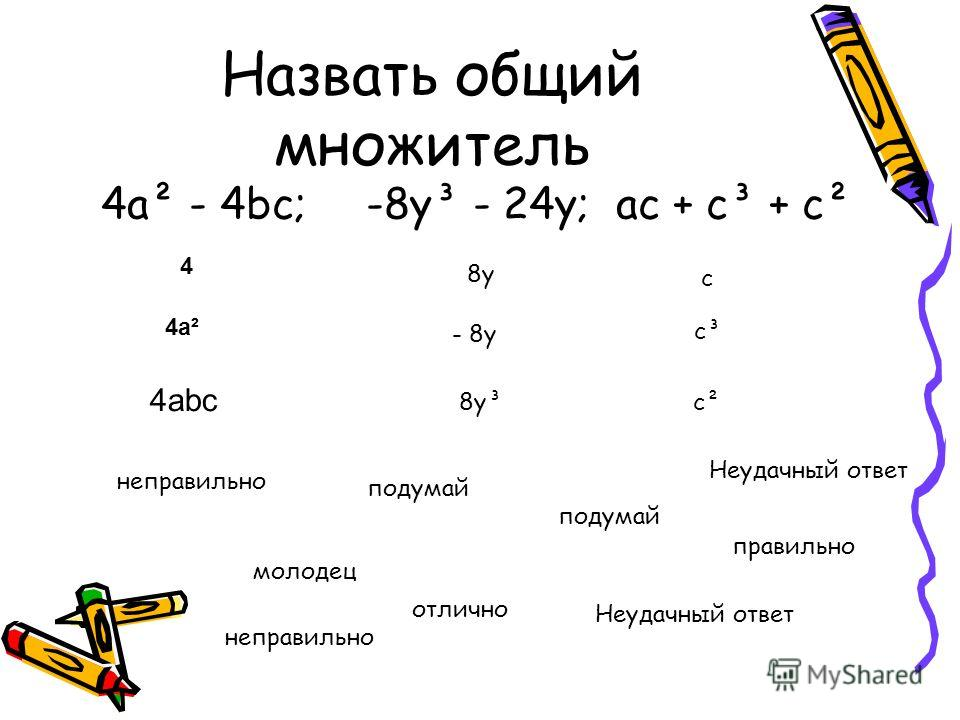 Назвать общий множитель 4a² - 4bc; -8y³ - 24y; ac + c³ + c² 4 4a²4a² 4abc 8y8y - 8y 8y³ c c² c³ молодец подумай отлично правильно неправильно Неудачный ответ неправильно подумай Неудачный ответ