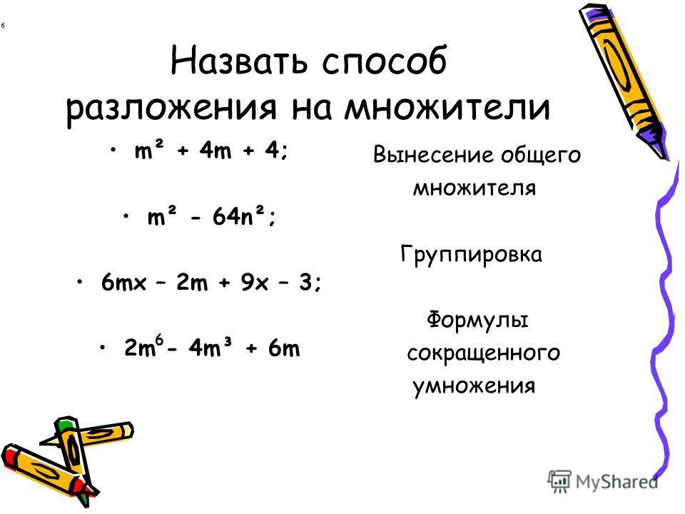 Назвать способ разложения на множители m² + 4m + 4; m² - 64n²; 6mx – 2m + 9x – 3; 2m - 4m³ + 6m Вынесение общего множителя Группировка Формулы сокращенного умножения 6