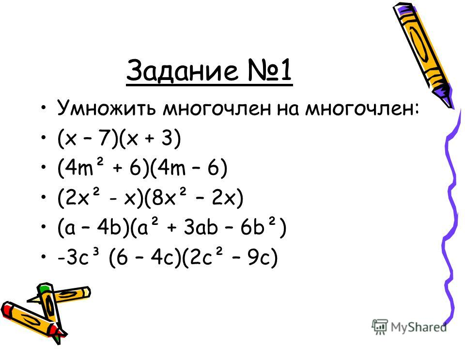 Задание 1 Умножить многочлен на многочлен: (x – 7)(x + 3) (4m² + 6)(4m – 6) (2x² - x)(8x² – 2x) (a – 4b)(a² + 3ab – 6b²) -3c³ (6 – 4c)(2c² – 9c)