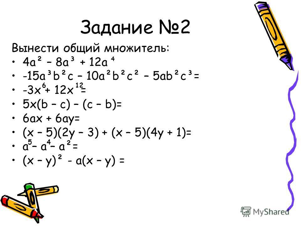 Задание 2 Вынести общий множитель: 4a² – 8a³ + 12a -15a³b²c – 10a²b²c² – 5ab²c³= -3x + 12x = 5x(b – c) – (c – b)= 6ax + 6ay= (x – 5)(2y – 3) + (x – 5)(4y + 1)= a – a – a²= (x – y)² - a(x – y) = 4 612 54