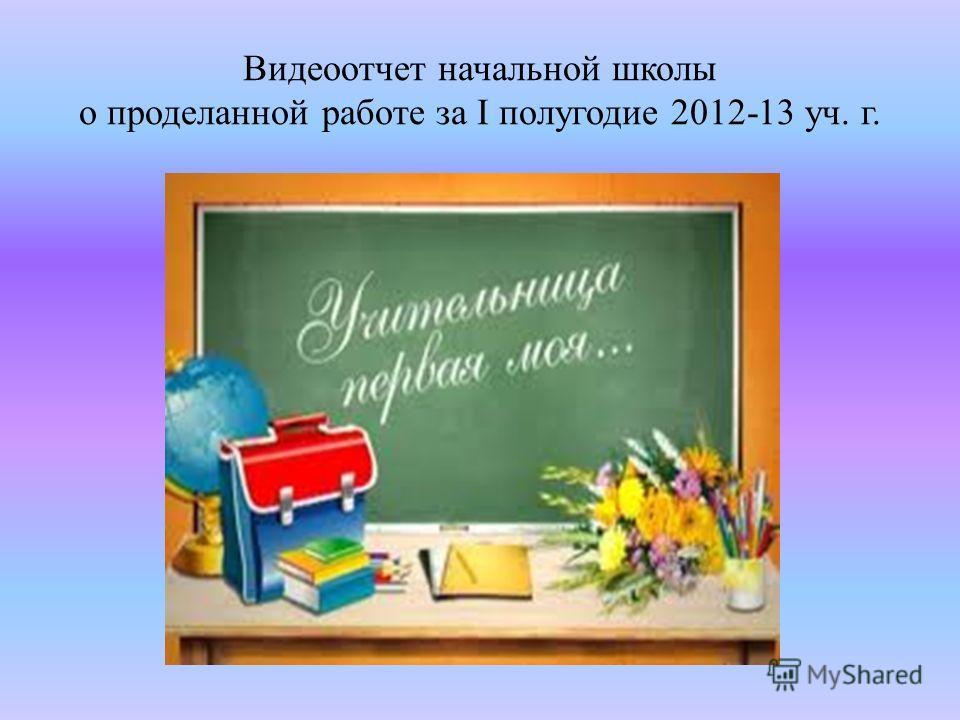 Видеоотчет начальной школы о проделанной работе за I полугодие 2012-13 уч. г.