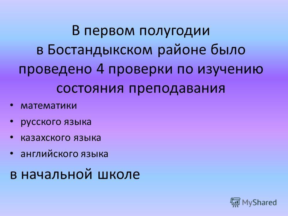 В первом полугодии в Бостандыкском районе было проведено 4 проверки по изучению состояния преподавания математики русского языка казахского языка английского языка в начальной школе