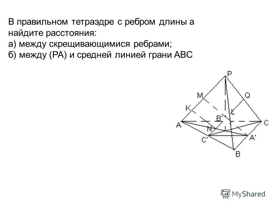 В правильном тетраэдре с ребром длины а найдите расстояния: а) между скрещивающимися ребрами; б) между (PA) и средней линией грани ABC