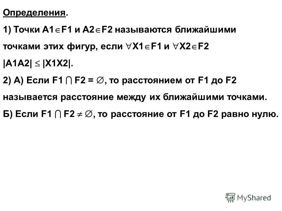 Определения. 1)Точки A1 F1 и A2 F2 называются ближайшими точками этих фигур, если X1 F1 и X2 F2 |A1А2| |X1X2|. 2) А) Если F1 F2 =, то расстоянием от F1 до F2 называется расстояние между их ближайшими точками. Б) Если F1 F2, то расстояние от F1 до F2