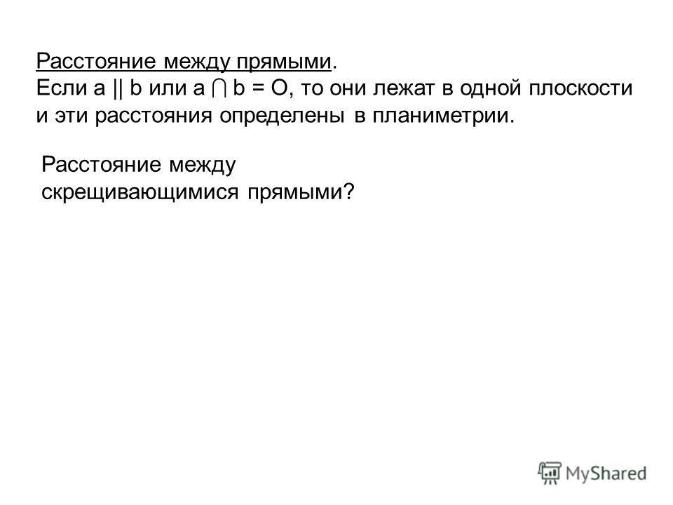 Расстояние между прямыми. Если а || b или а b = O, то они лежат в одной плоскости и эти расстояния определены в планиметрии. Расстояние между скрещивающимися прямыми?