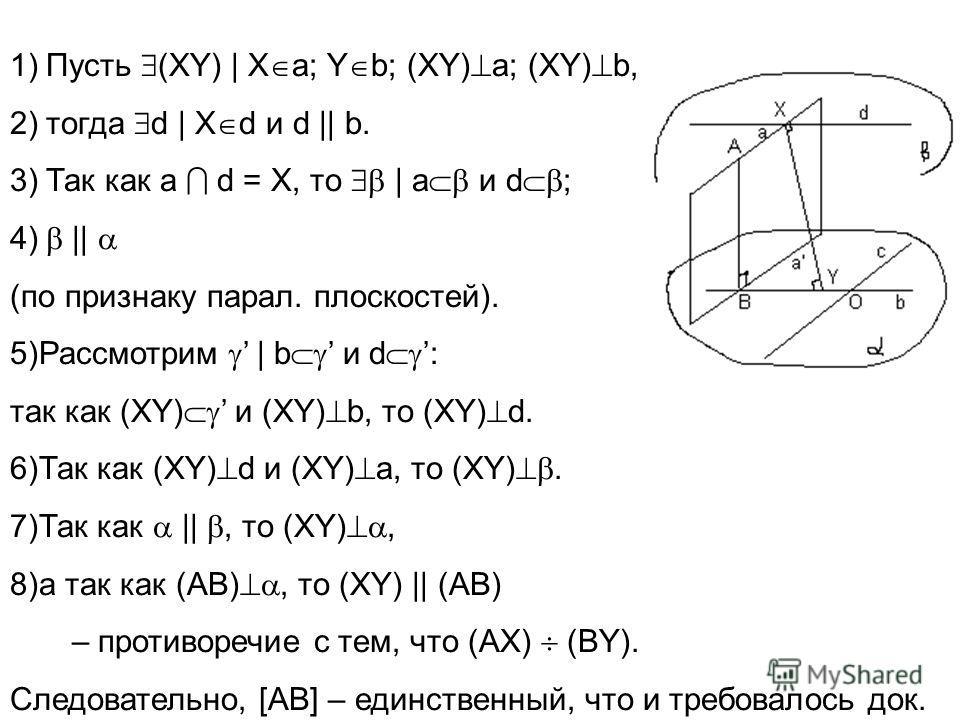 1)Пусть (XY) | X a; Y b; (XY) а; (XY) b, 2)тогда d | X d и d || b. 3)Так как a d = X, то | a и d ; 4) || (по признаку парал. плоскостей). 5)Рассмотрим | b и d : так как (XY) и (XY) b, то (XY) d. 6)Так как (XY) d и (XY) a, то (XY). 7)Так как ||, то (X