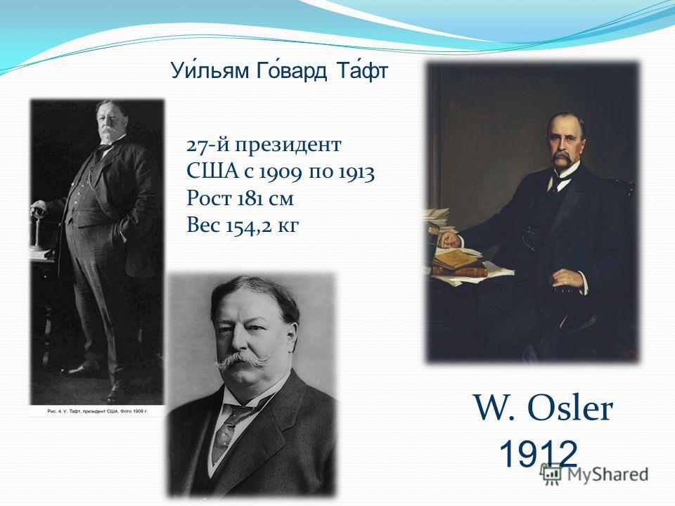 W. Osler 1912 Уи́льям Го́вард Та́фт 27-й президент США с 1909 по 1913 Рост 181 см Вес 154,2 кг