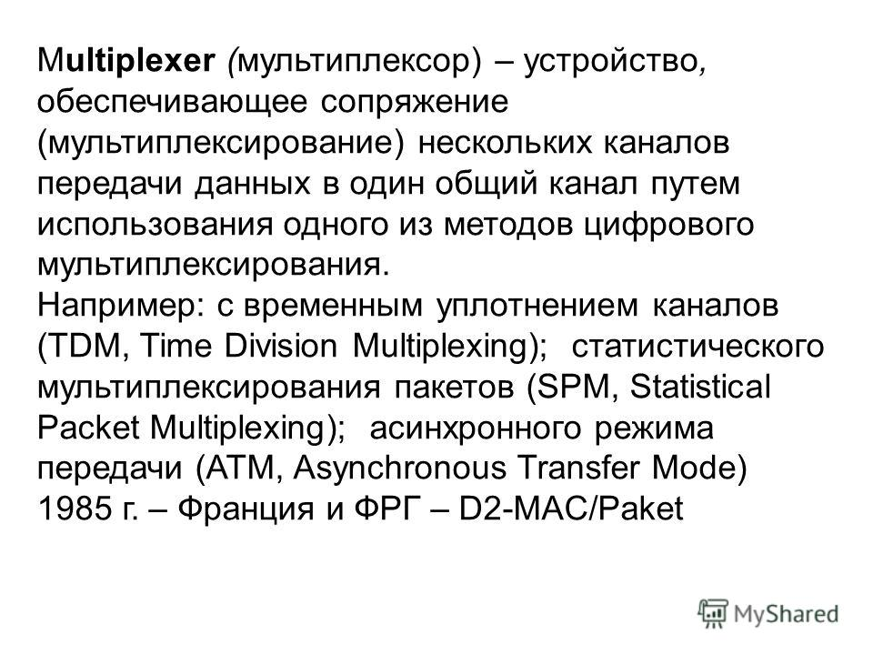 Multiplexer (мультиплексор) – устройство, обеспечивающее сопряжение (мультиплексирование) нескольких каналов передачи данных в один общий канал путем использования одного из методов цифрового мультиплексирования. Например: с временным уплотнением кан