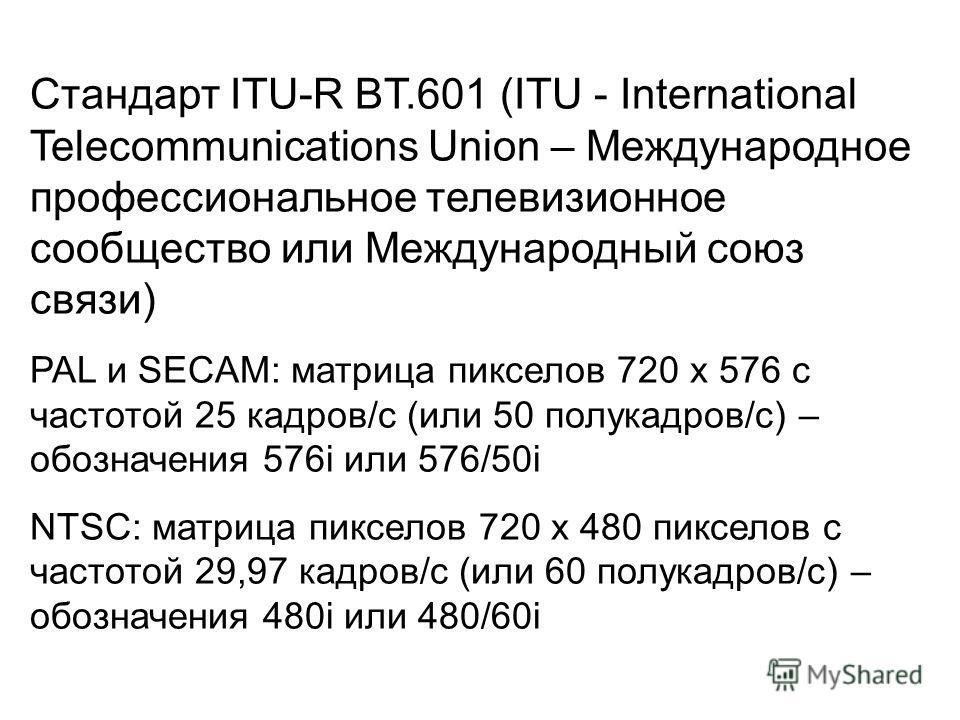 Стандарт ITU-R BT.601 (ITU - International Telecommunications Union – Международное профессиональное телевизионное сообщество или Международный союз связи) PAL и SECAM: матрица пикселов 720 х 576 с частотой 25 кадров/с (или 50 полукадров/с) – обознач