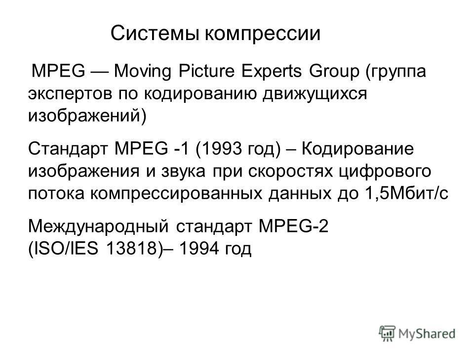 Системы компрессии MPEG Moving Picture Experts Group (группа экспертов по кодированию движущихся изображений) Стандарт MPEG -1 (1993 год) – Кодирование изображения и звука при скоростях цифрового потока компрессированных данных до 1,5Мбит/с Междунаро