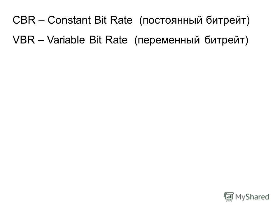 CBR – Constant Bit Rate (постоянный битрейт) VBR – Variable Bit Rate (переменный битрейт)