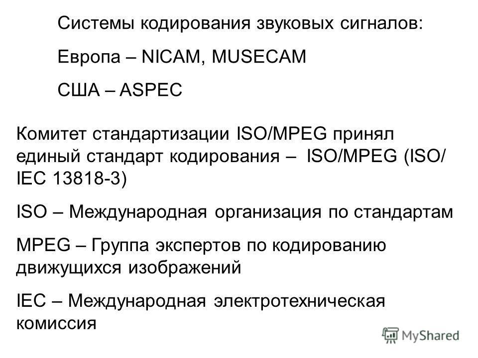 Системы кодирования звуковых сигналов: Европа – NICAM, MUSECAM CША – ASPEC Комитет стандартизации ISO/MPEG принял единый стандарт кодирования – ISO/MPEG (ISO/ IEC 13818-3) ISO – Международная организация по стандартам MPEG – Группа экспертов по кодир