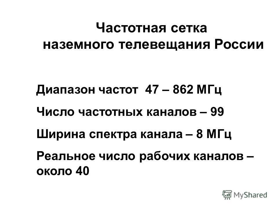 Частотная сетка наземного телевещания России Диапазон частот 47 – 862 МГц Число частотных каналов – 99 Ширина спектра канала – 8 МГц Реальное число рабочих каналов – около 40