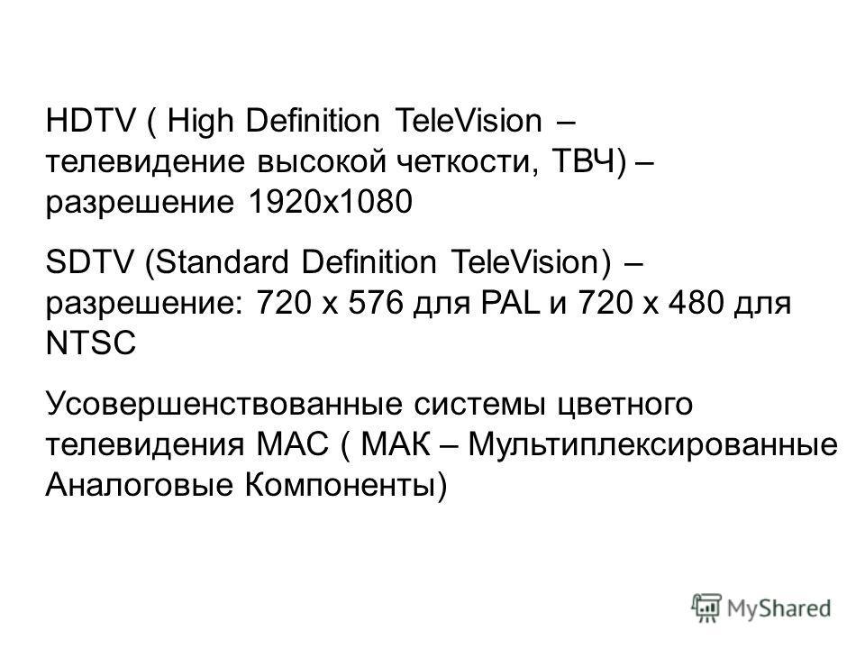 HDTV ( High Definition TeleVision – телевидение высокой четкости, ТВЧ) – разрешение 1920х1080 SDTV (Standard Definition TeleVision) – разрешение: 720 х 576 для PAL и 720 х 480 для NTSC Усовершенствованные системы цветного телевидения МАС ( МАК – Муль