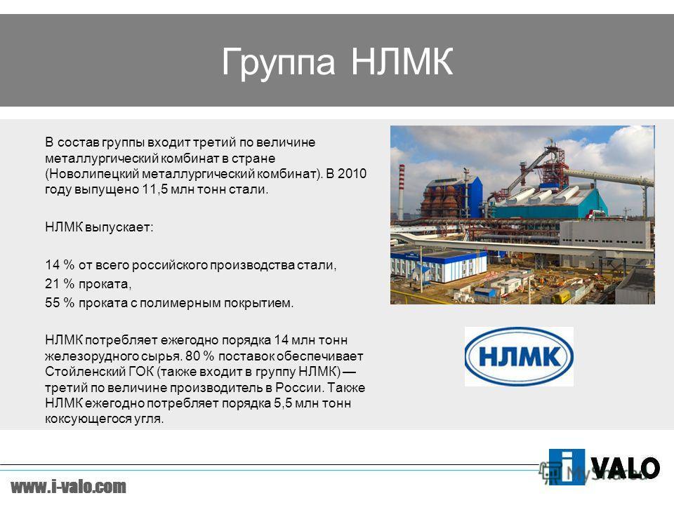 www.i-valo.com В состав группы входит третий по величине металлургический комбинат в стране (Новолипецкий металлургический комбинат). В 2010 году выпущено 11,5 млн тонн стали. НЛМК выпускает: 14 % от всего российского производства стали, 21 % проката